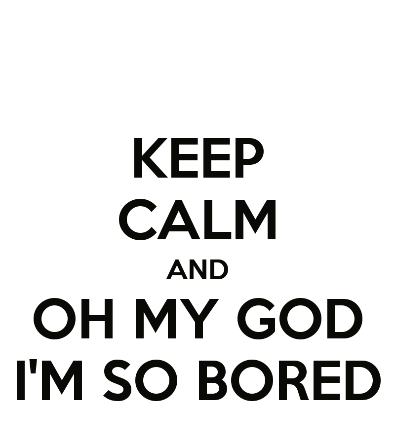 keep-calm-and-oh-my-god-i-m-so-bored